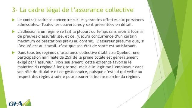 3- La cadre légal de l'assurance collective  Le contrat-cadre se concentre sur les garanties offertes aux personnes admis...