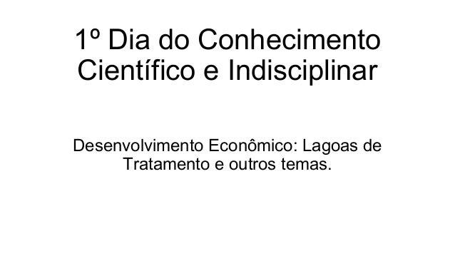 1º Dia do Conhecimento Científico e Indisciplinar Desenvolvimento Econômico: Lagoas de Tratamento e outros temas.