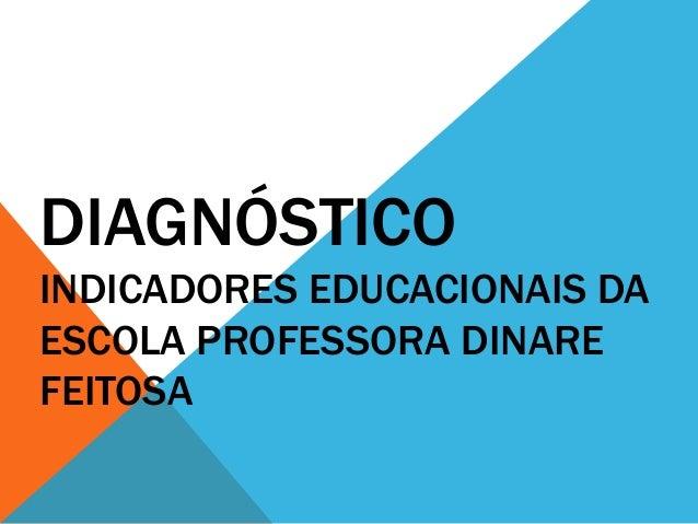 DIAGNÓSTICO INDICADORES EDUCACIONAIS DA ESCOLA PROFESSORA DINARE FEITOSA