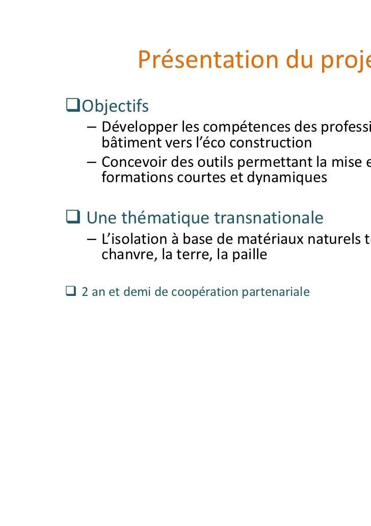 Présentation du projetObjectifs– Développer les compétences des professionnels du  bâtiment vers l'éco construction– Conce...