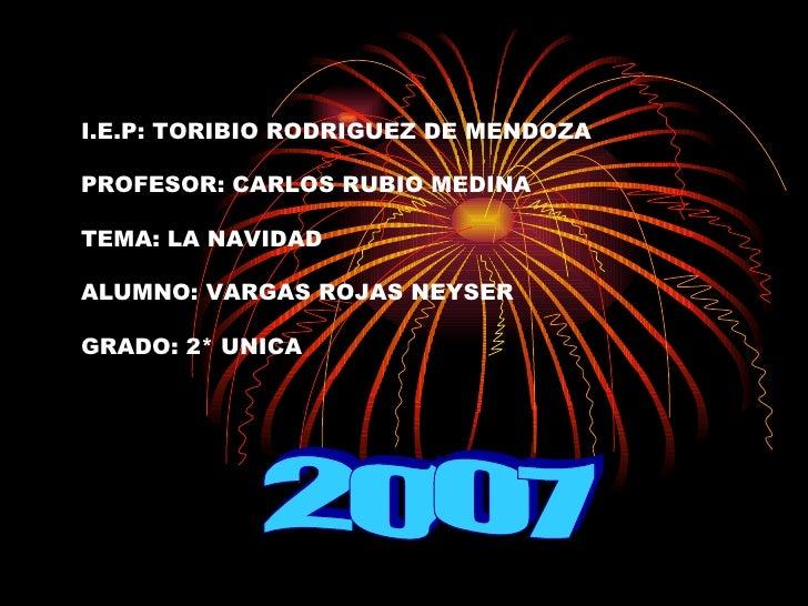 I.E.P: TORIBIO RODRIGUEZ DE MENDOZA PROFESOR: CARLOS RUBIO MEDINA  TEMA: LA NAVIDAD  ALUMNO: VARGAS ROJAS NEYSER  GRADO: 2...