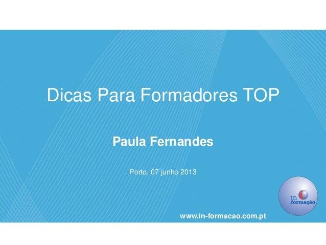 Dicas Para Formadores TOPPaula FernandesPorto, 07 junho 2013www.in-formacao.com.pt