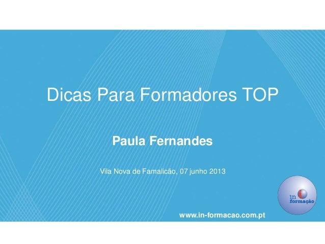 Dicas Para Formadores TOPPaula FernandesVila Nova de Famalicão, 07 junho 2013www.in-formacao.com.pt