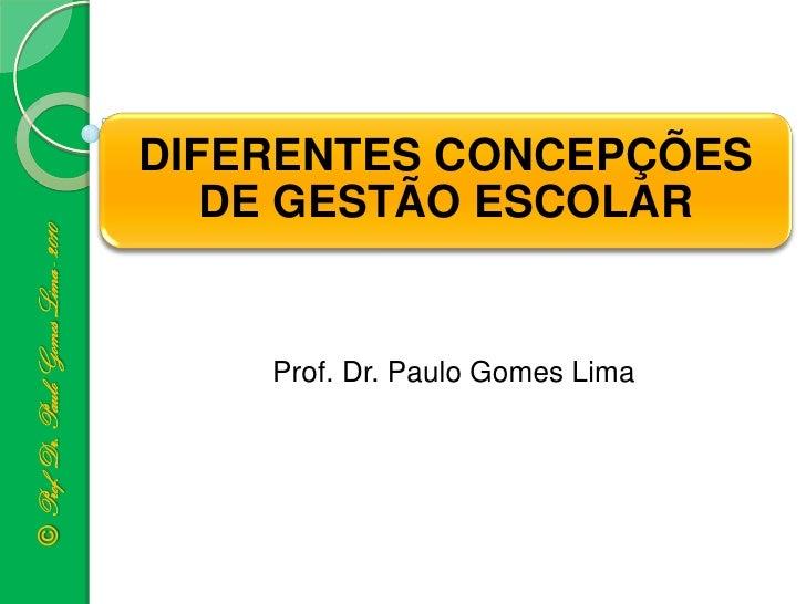 DIFERENTES CONCEPÇÕES                                         DE GESTÃO ESCOLAR© Prof. Dr. Paulo Gomes Lima - 2010        ...