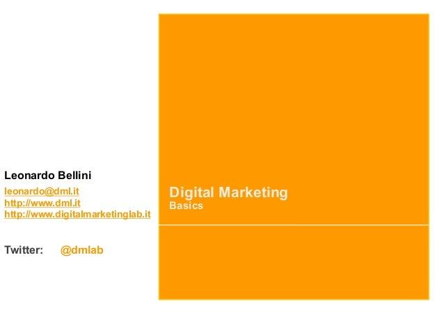 Digital MarketingBasicsLeonardo Bellinileonardo@dml.ithttp://www.dml.ithttp://www.digitalmarketinglab.itTwitter: @dmlab