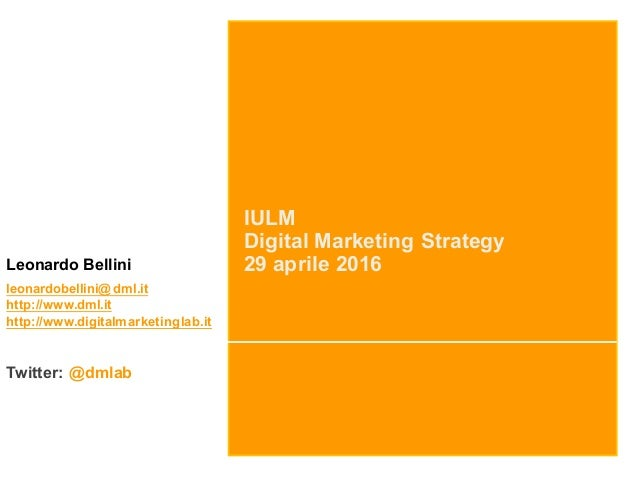 IULM Digital Marketing Strategy 29 aprile 2016Leonardo Bellini leonardobellini@dml.it http://www.dml.it http://www.digital...