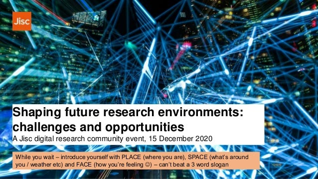 Shaping future research environments: challenges and opportunities A Jisc digital research community event, 15 December 20...