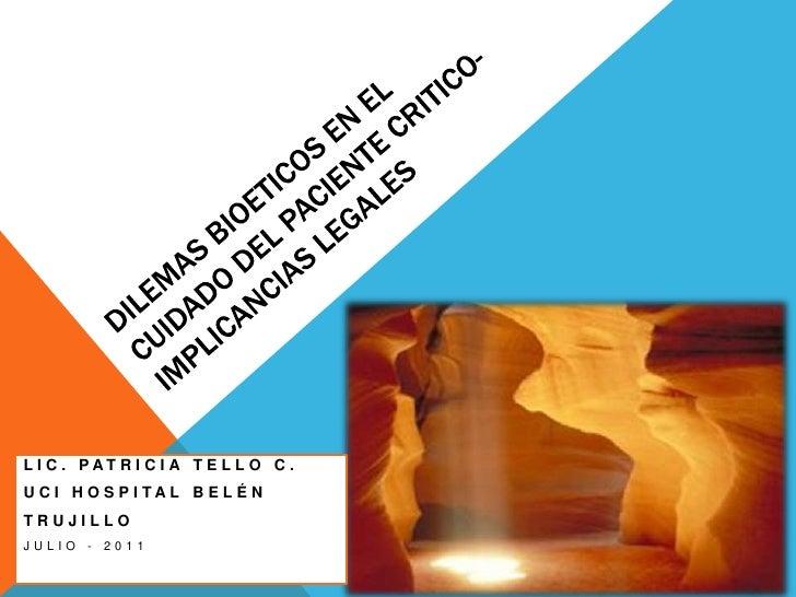 DILEMAS BIOETICOS EN EL CUIDADO DEL PACIENTE CRITICO- IMPLICANCIAS LEGALES<br />LIC. PATRICIA TELLO C. <br />UCI HOSPITAL ...