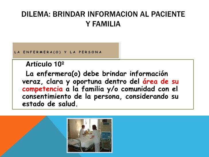 Dilema: brindar INFORMACION AL PACIENTE Y FAMILIA<br />LA ENFERMERA(O) Y LA PERSONA<br />Artículo 10º<br />La enfermera(o)...