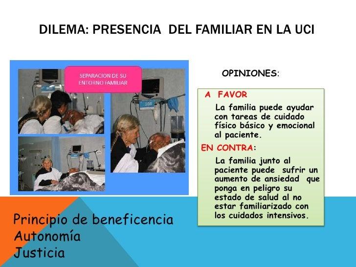 DILEMA: PRESENCIA  DEL FAMILIAR EN LA UCI<br />OPINIONES:<br /> A  FAVOR<br />    La familia puede ayudar con tareas de c...