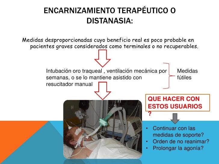 Encarnizamiento terapéutico o distanasia:<br />Medidas desproporcionadas cuyo beneficio real es poco probable en pacientes...