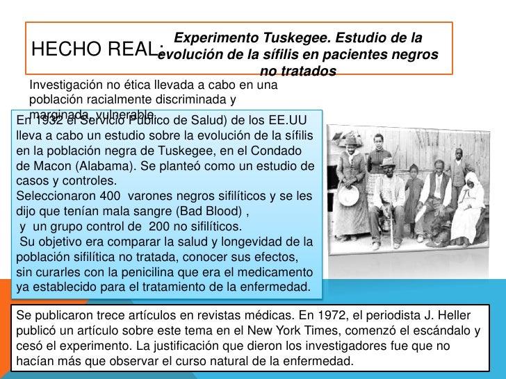 Hecho real:<br />Experimento Tuskegee. Estudio de la evolución de la sífilis en pacientes negros no tratados<br />Investig...