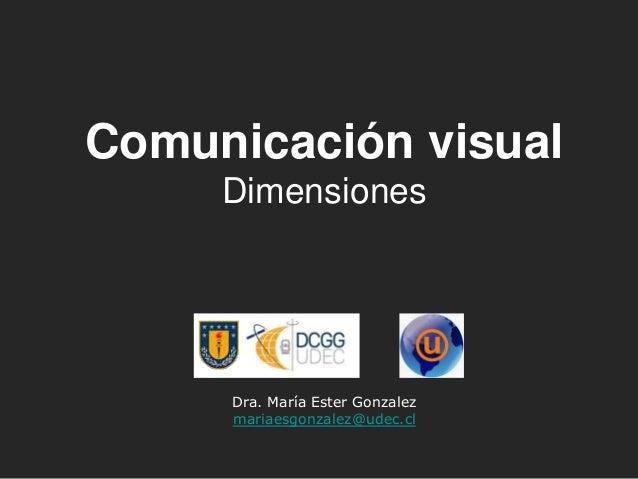 Dra. María Ester Gonzalez mariaesgonzalez@udec.cl Comunicación visual Dimensiones