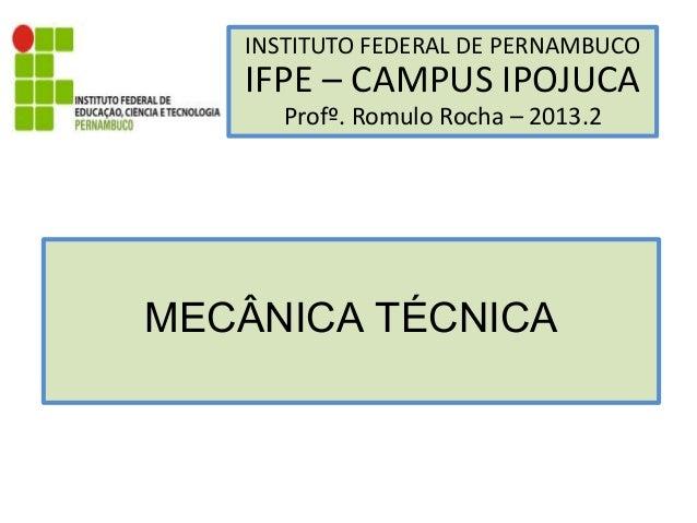 INSTITUTO FEDERAL DE PERNAMBUCO IFPE – CAMPUS IPOJUCA Profº. Romulo Rocha – 2013.2 MECÂNICA TÉCNICA