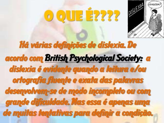 O QUE É????Há várias definições de dislexia. Deacordo com British Psychological Society: adislexia é evidente quando a lei...