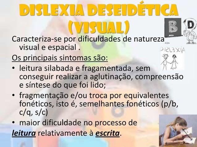 Dislexia deseidética(visual)Caracteriza-se por dificuldades de naturezavisual e espacial .Os principais sintomas são:• lei...