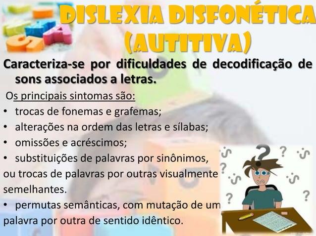Caracteriza-se por dificuldades de decodificação desons associados a letras.Os principais sintomas são:• trocas de fonemas...
