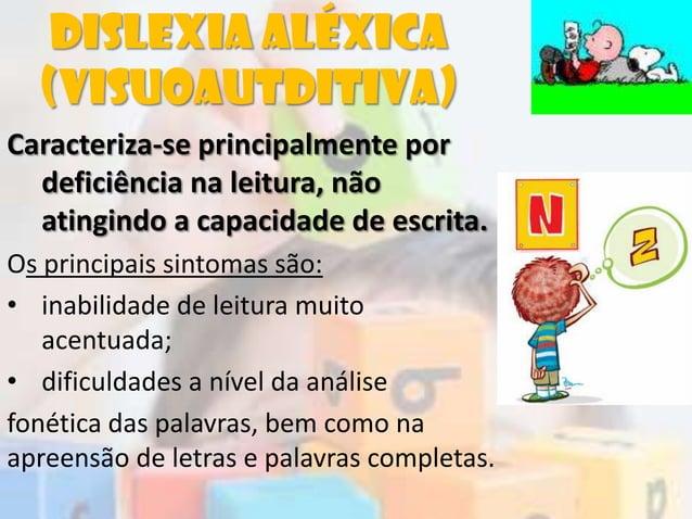 Dislexia aléxica(visuoautditiva)Caracteriza-se principalmente pordeficiência na leitura, nãoatingindo a capacidade de escr...
