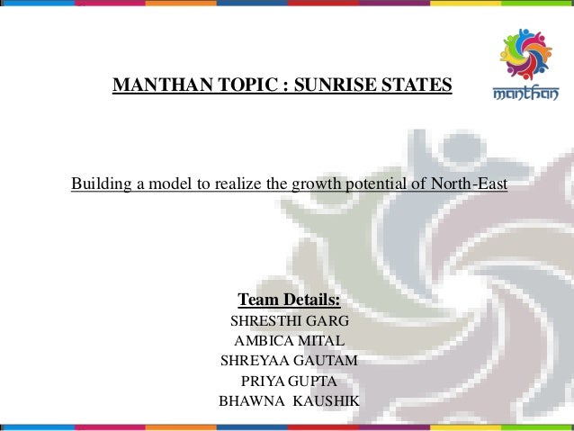 MANTHAN TOPIC : SUNRISE STATES Building a model to realize the growth potential of North-East Team Details: SHRESTHI GARG ...