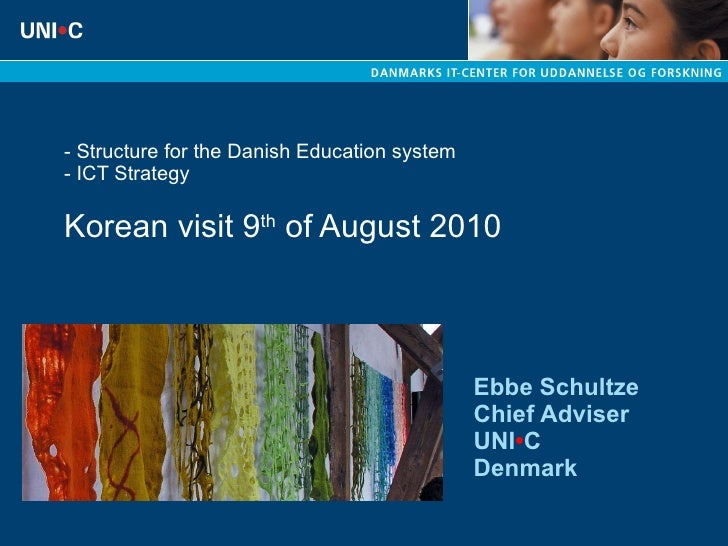 - Structure for the Danish Education system  - ICT Strategy  Korean visit 9 th  of August 2010 Ebbe Schultze Chief Adviser...