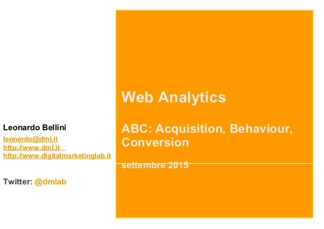 Web Analytics ABC: Acquisition, Behaviour, Conversion settembre 2015 Leonardo Bellini leonardo@dml.it http://www.dml.it ht...