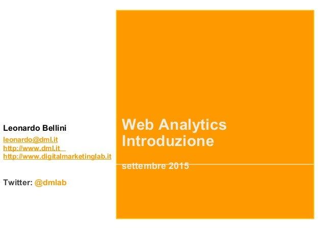 Web Analytics Introduzione settembre 2015 Leonardo Bellini leonardo@dml.it http://www.dml.it http://www.digitalmarketingla...
