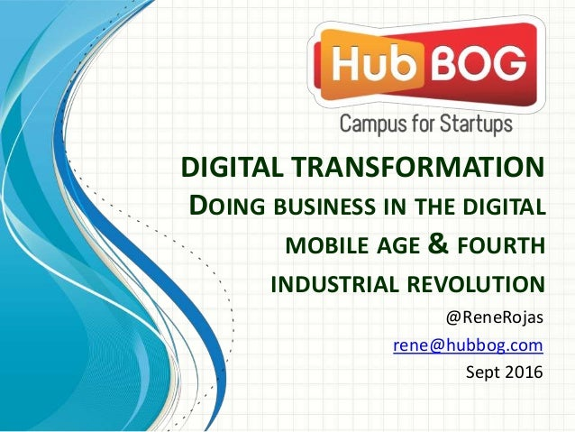 DIGITAL TRANSFORMATION DOING BUSINESS IN THE DIGITAL MOBILE AGE & FOURTH INDUSTRIAL REVOLUTION @ReneRojas rene@hubbog.com ...