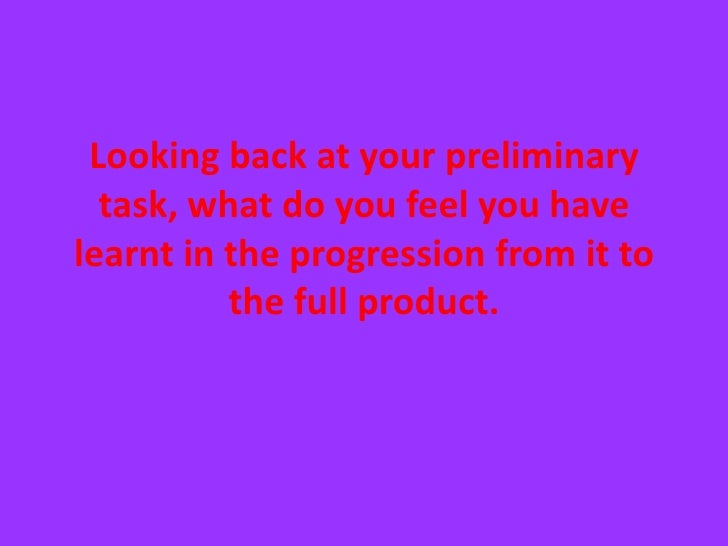Looking back at your preliminary task, what do you feel you have learnt in the progression from it to the full product. <b...