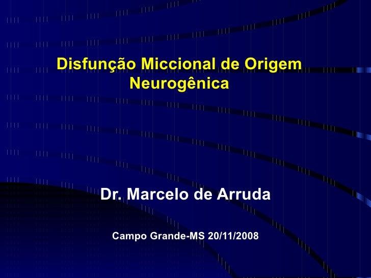 Disfunção Miccional de Origem Neurogênica Dr. Marcelo de Arruda Campo Grande-MS 20/11/2008