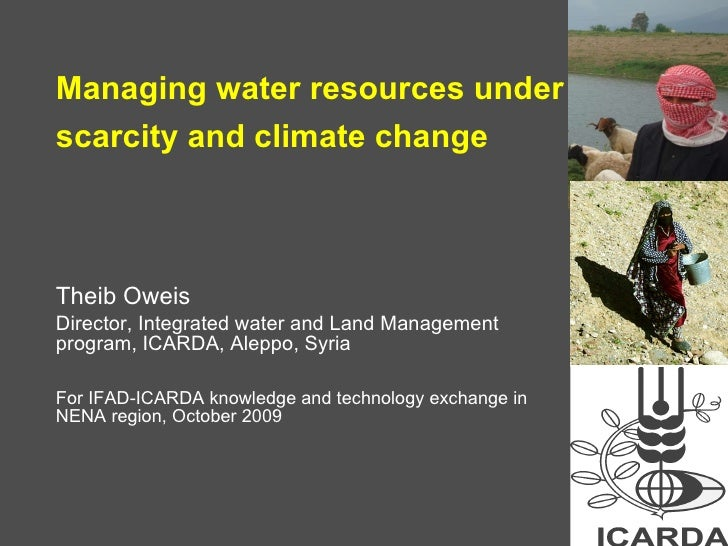 Managing water resources under scarcity and climate change   Theib Oweis Director, Integrated water and Land Management pr...
