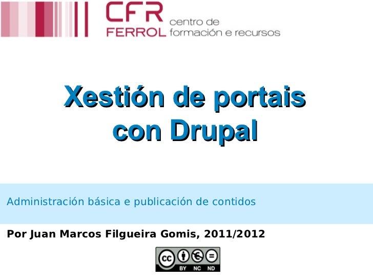 Xestión de portais             con DrupalAdministración básica e publicación de contidosPor Juan Marcos Filgueira Gomis, 2...