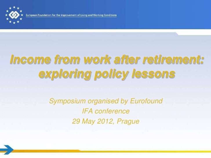Income from work after retirement:    exploring policy lessons      Symposium organised by Eurofound              IFA conf...