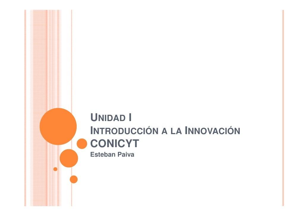 UNIDAD I INTRODUCCIÓN A LA INNOVACIÓN CONICYT Esteban Paiva