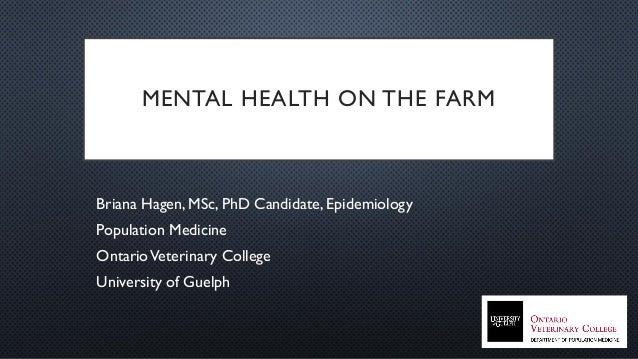 MENTAL HEALTH ON THE FARM Briana Hagen, MSc, PhD Candidate, Epidemiology Population Medicine OntarioVeterinary College Uni...
