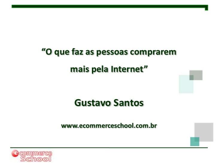 """""""O que faz as pessoas comprarem      mais pela Internet""""       Gustavo Santos    www.ecommerceschool.com.br"""