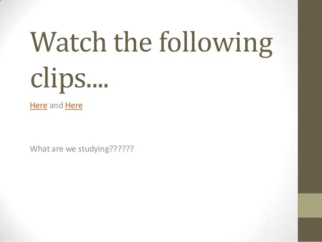 Watch the followingclips....Here and HereWhat are we studying??????
