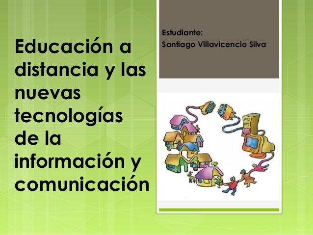 Estudiante:Educación a       Santiago Villavicencio Silvadistancia y lasnuevastecnologíasde lainformación ycomunicación
