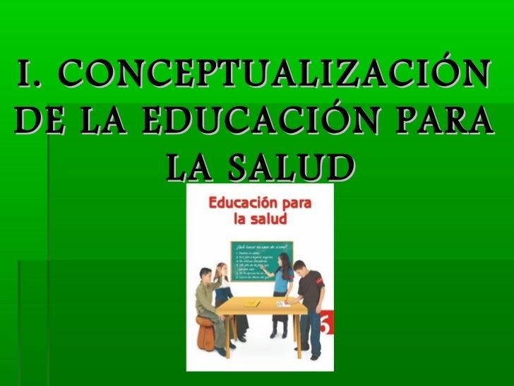 I. CONCEPTUALIZACIÓNDE LA EDUCACIÓN PARA       LA SALUD