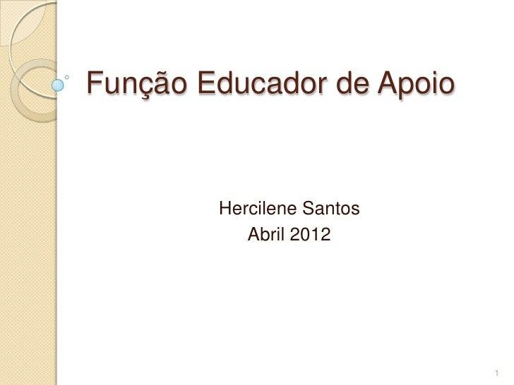 Função Educador de Apoio        Hercilene Santos           Abril 2012                           1
