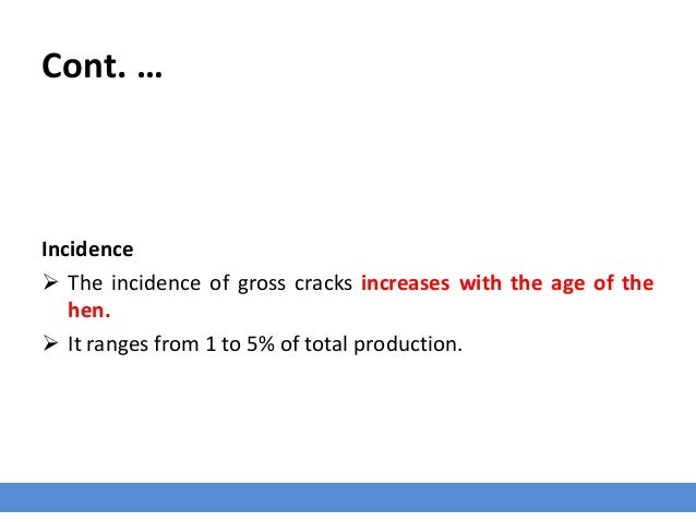 Cont. … Incidence  The incidence of gross cracks increases with the age of the hen.  It ranges from 1 to 5% of total pro...