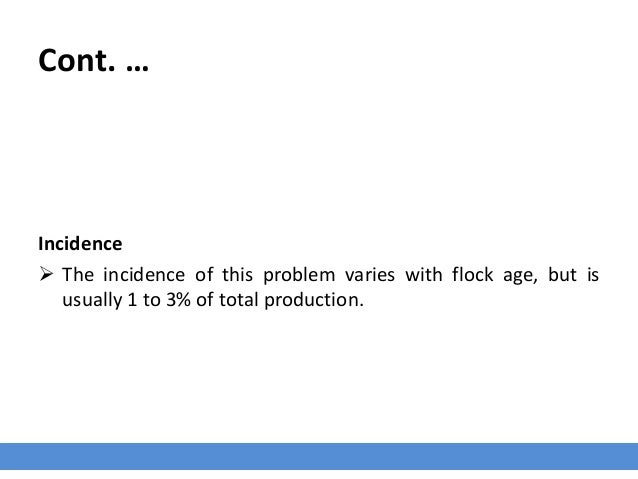 Cont. … Incidence  The incidence of this problem varies with flock age, but is usually 1 to 3% of total production.