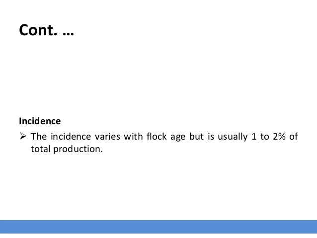 Cont. … Incidence  The incidence varies with flock age but is usually 1 to 2% of total production.