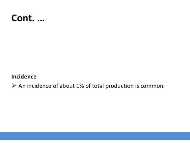 Cont. … Incidence  An incidence of about 1% of total production is common.