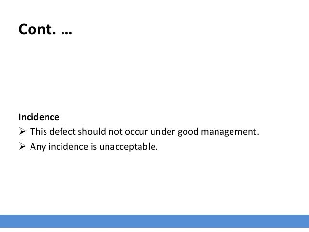 Cont. … Incidence  This defect should not occur under good management.  Any incidence is unacceptable.