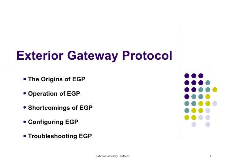 Exterior Gateway Protocol <ul><li>The Origins of EGP </li></ul><ul><li>Operation of EGP </li></ul><ul><li>Shortcomings of ...