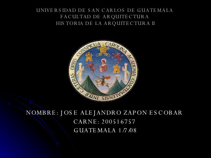UNIVERSIDAD DE SAN CARLOS DE GUATEMALA  FACULTAD DE ARQUITECTURA   HISTORIA DE LA ARQUITECTURA II <ul><li>NOMBRE: JOSE ALE...