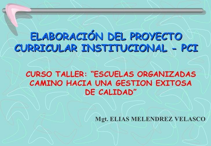 """ELABORACIÓN DEL PROYECTO CURRICULAR INSTITUCIONAL - PCI Mgt. ELIAS MELENDREZ VELASCO CURSO TALLER: """"ESCUELAS ORGANIZADAS C..."""