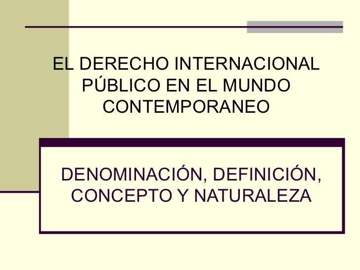 DENOMINACIÓN, DEFINICIÓN, CONCEPTO Y NATURALEZA EL DERECHO INTERNACIONAL PÚBLICO EN EL MUNDO CONTEMPORANEO