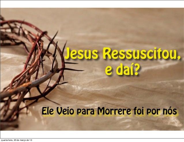Jesus Ressuscitou,                                             e daí?                                  Ele Veio para Morre...