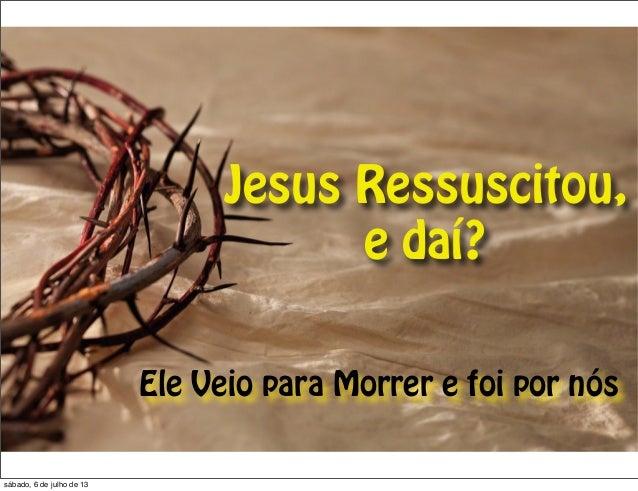 Jesus Ressuscitou, e daí? Ele Veio para Morrer e foi por nós sábado, 6 de julho de 13